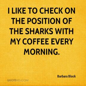 I like to check on the position of the sharks with my coffee every morning.