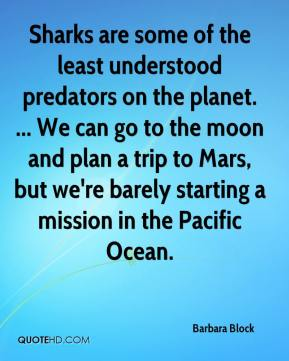 Sharks are some of the least understood predators on the planet. ... We can go to the moon and plan a trip to Mars, but we're barely starting a mission in the Pacific Ocean.