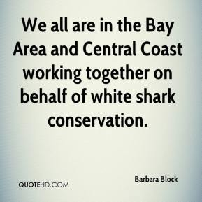 Barbara Block - We all are in the Bay Area and Central Coast working together on behalf of white shark conservation.