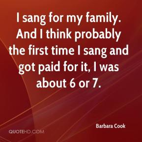 Barbara Cook - I sang for my family. And I think probably the first time I sang and got paid for it, I was about 6 or 7.