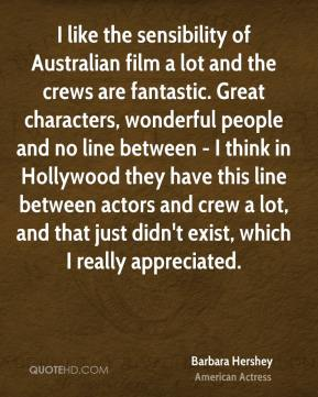 Barbara Hershey - I like the sensibility of Australian film a lot and the crews are fantastic. Great characters, wonderful people and no line between - I think in Hollywood they have this line between actors and crew a lot, and that just didn't exist, which I really appreciated.