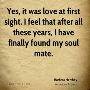 Barbara Hershey - Yes, it was love at first sight. I feel that after all these years, I have finally found my soul mate.