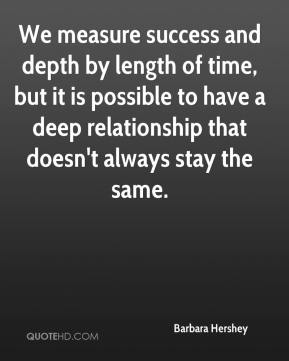 Barbara Hershey - We measure success and depth by length of time, but it is possible to have a deep relationship that doesn't always stay the same.