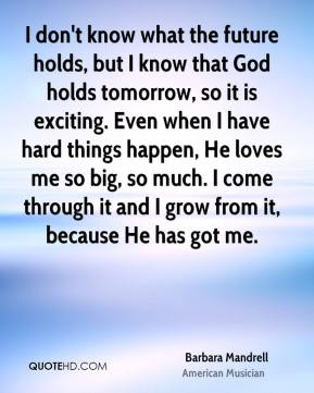 Barbara Mandrell - I don't know what the future holds, but I know that God holds tomorrow, so it is exciting. Even when I have hard things happen, He loves me so big, so much. I come through it and I grow from it, because He has got me.