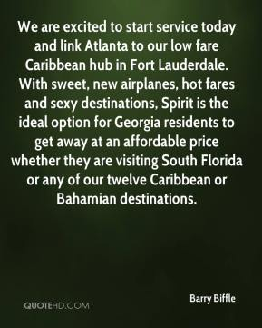 Barry Biffle - We are excited to start service today and link Atlanta to our low fare Caribbean hub in Fort Lauderdale. With sweet, new airplanes, hot fares and sexy destinations, Spirit is the ideal option for Georgia residents to get away at an affordable price whether they are visiting South Florida or any of our twelve Caribbean or Bahamian destinations.