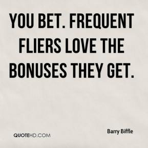 Barry Biffle - You bet. Frequent fliers love the bonuses they get.