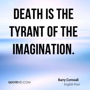 Barry Cornwall - Death is the tyrant of the imagination.