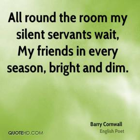 Barry Cornwall - All round the room my silent servants wait, My friends in every season, bright and dim.