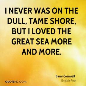 Barry Cornwall - I never was on the dull, tame shore, But I loved the great sea more and more.