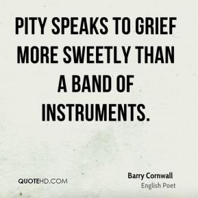 Barry Cornwall - Pity speaks to grief More sweetly than a band of instruments.