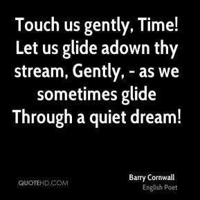 Touch us gently, Time! Let us glide adown thy stream, Gently, - as we sometimes glide Through a quiet dream!
