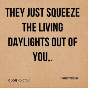 Barry Nelson - They just squeeze the living daylights out of you.