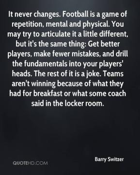 Barry Switzer - It never changes. Football is a game of repetition, mental and physical. You may try to articulate it a little different, but it's the same thing: Get better players, make fewer mistakes, and drill the fundamentals into your players' heads. The rest of it is a joke. Teams aren't winning because of what they had for breakfast or what some coach said in the locker room.