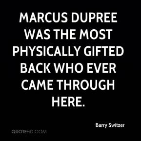 Barry Switzer - Marcus Dupree was the most physically gifted back who ever came through here.