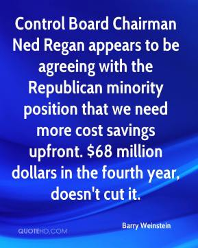 Barry Weinstein - Control Board Chairman Ned Regan appears to be agreeing with the Republican minority position that we need more cost savings upfront. $68 million dollars in the fourth year, doesn't cut it.
