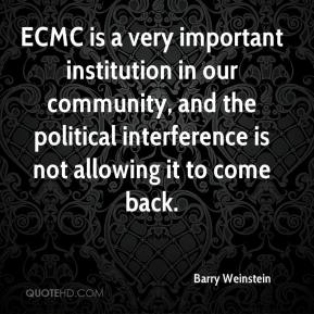 Barry Weinstein - ECMC is a very important institution in our community, and the political interference is not allowing it to come back.