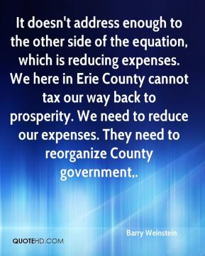 It doesn't address enough to the other side of the equation, which is reducing expenses. We here in Erie County cannot tax our way back to prosperity. We need to reduce our expenses. They need to reorganize County government.