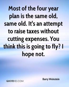 Most of the four year plan is the same old, same old. It's an attempt to raise taxes without cutting expenses. You think this is going to fly? I hope not.