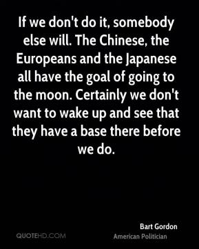 Bart Gordon - If we don't do it, somebody else will. The Chinese, the Europeans and the Japanese all have the goal of going to the moon. Certainly we don't want to wake up and see that they have a base there before we do.