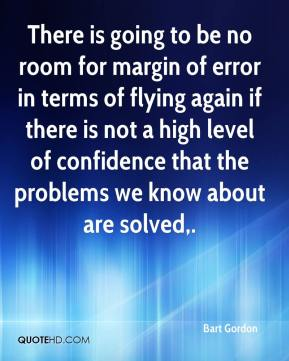 Bart Gordon - There is going to be no room for margin of error in terms of flying again if there is not a high level of confidence that the problems we know about are solved.