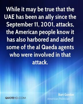 Bart Gordon - While it may be true that the UAE has been an ally since the September 11, 2001, attacks, the American people know it has also harbored and aided some of the al Qaeda agents who were involved in that attack.