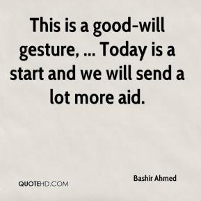 Bashir Ahmed - This is a good-will gesture, ... Today is a start and we will send a lot more aid.