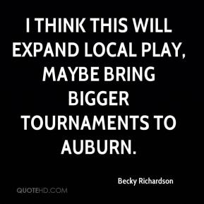 I think this will expand local play, maybe bring bigger tournaments to Auburn.