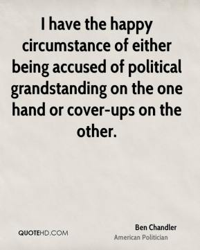 Ben Chandler - I have the happy circumstance of either being accused of political grandstanding on the one hand or cover-ups on the other.