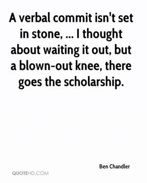 Ben Chandler - A verbal commit isn't set in stone, ... I thought about waiting it out, but a blown-out knee, there goes the scholarship.
