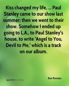Ben Romans - Kiss changed my life, ... Paul Stanley came to our show last summer; then we went to their show. Somehow I ended up going to L.A., to Paul Stanley's house, to write 'Angel to You, Devil to Me,' which is a track on our album.