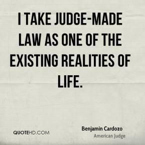 Benjamin Cardozo - I take judge-made law as one of the existing realities of life.