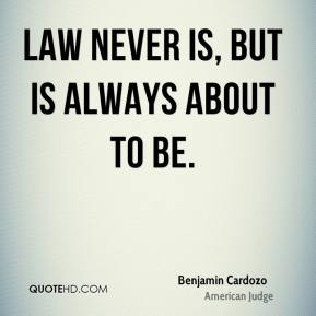 Benjamin Cardozo - Law never is, but is always about to be.