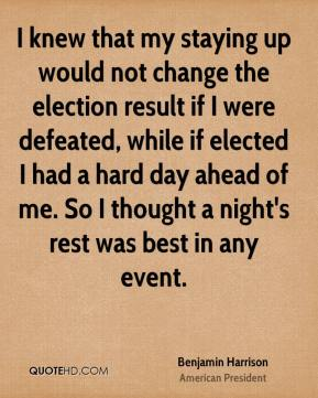 Benjamin Harrison - I knew that my staying up would not change the election result if I were defeated, while if elected I had a hard day ahead of me. So I thought a night's rest was best in any event.