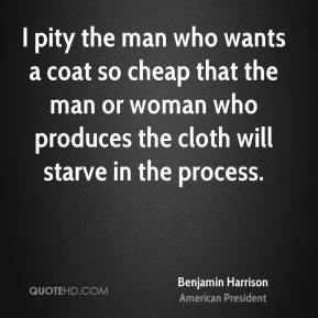 I pity the man who wants a coat so cheap that the man or woman who produces the cloth will starve in the process.