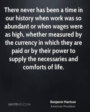 Benjamin Harrison - There never has been a time in our history when work was so abundant or when wages were as high, whether measured by the currency in which they are paid or by their power to supply the necessaries and comforts of life.