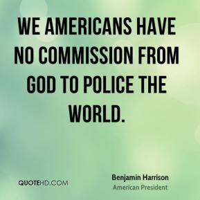 Benjamin Harrison - We Americans have no commission from God to police the world.