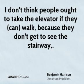 Benjamin Harrison - I don't think people ought to take the elevator if they (can) walk, because they don't get to see the stairway.