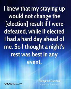 I knew that my staying up would not change the [election] result if I were defeated, while if elected I had a hard day ahead of me. So I thought a night's rest was best in any event.