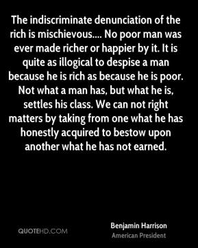 Benjamin Harrison - The indiscriminate denunciation of the rich is mischievous.... No poor man was ever made richer or happier by it. It is quite as illogical to despise a man because he is rich as because he is poor. Not what a man has, but what he is, settles his class. We can not right matters by taking from one what he has honestly acquired to bestow upon another what he has not earned.