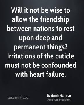 Will it not be wise to allow the friendship between nations to rest upon deep and permanent things? Irritations of the cuticle must not be confounded with heart failure.