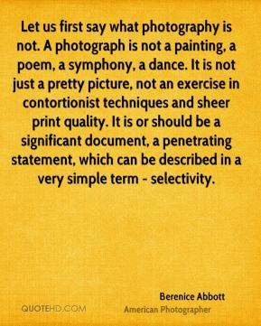 Let us first say what photography is not. A photograph is not a painting, a poem, a symphony, a dance. It is not just a pretty picture, not an exercise in contortionist techniques and sheer print quality. It is or should be a significant document, a penetrating statement, which can be described in a very simple term - selectivity.