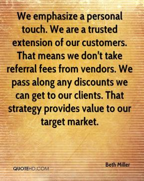 Beth Miller - We emphasize a personal touch. We are a trusted extension of our customers. That means we don't take referral fees from vendors. We pass along any discounts we can get to our clients. That strategy provides value to our target market.