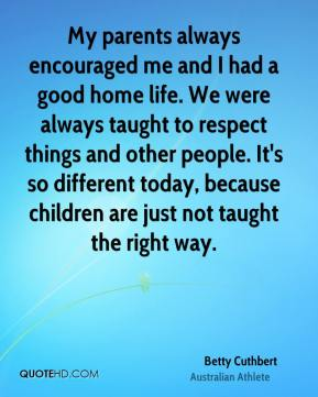 My parents always encouraged me and I had a good home life. We were always taught to respect things and other people. It's so different today, because children are just not taught the right way.