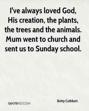 Betty Cuthbert - I've always loved God, His creation, the plants, the trees and the animals. Mum went to church and sent us to Sunday school.
