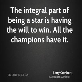 Betty Cuthbert - The integral part of being a star is having the will to win. All the champions have it.