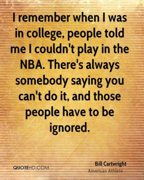 I remember when I was in college, people told me I couldn't play in the NBA. There's always somebody saying you can't do it, and those people have to be ignored.