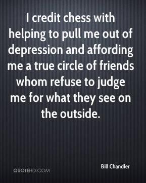 I credit chess with helping to pull me out of depression and affording me a true circle of friends whom refuse to judge me for what they see on the outside.