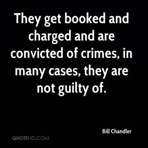 Bill Chandler - They get booked and charged and are convicted of crimes, in many cases, they are not guilty of.