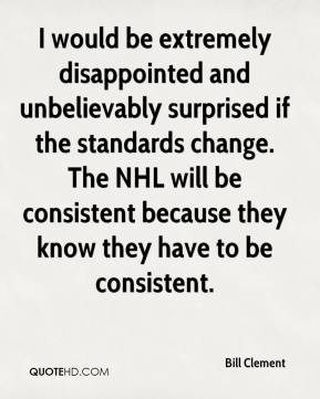 Bill Clement - I would be extremely disappointed and unbelievably surprised if the standards change. The NHL will be consistent because they know they have to be consistent.