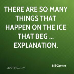Bill Clement - There are so many things that happen on the ice that beg ... explanation.